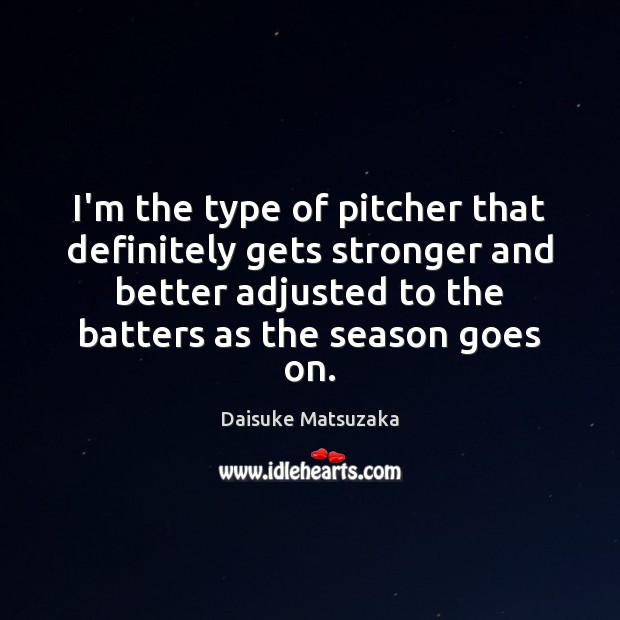 Image, I'm the type of pitcher that definitely gets stronger and better adjusted