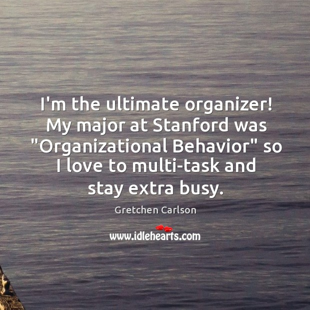 """I'm the ultimate organizer! My major at Stanford was """"Organizational Behavior"""" so Image"""