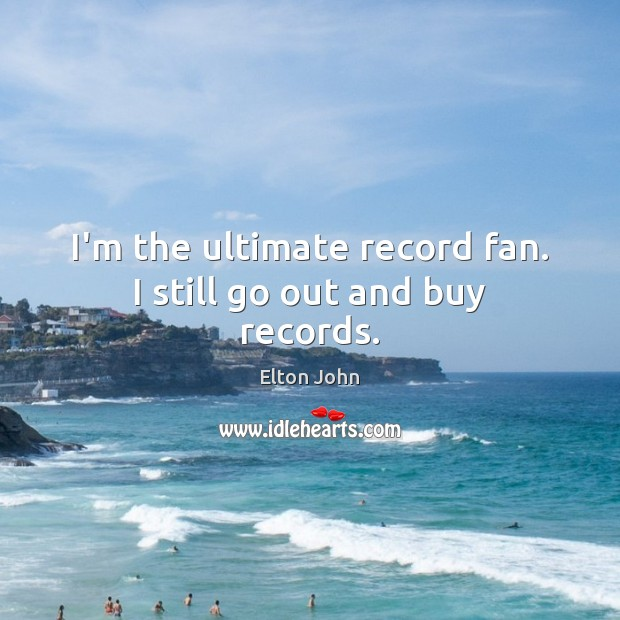 I'm the ultimate record fan. I still go out and buy records. Elton John Picture Quote