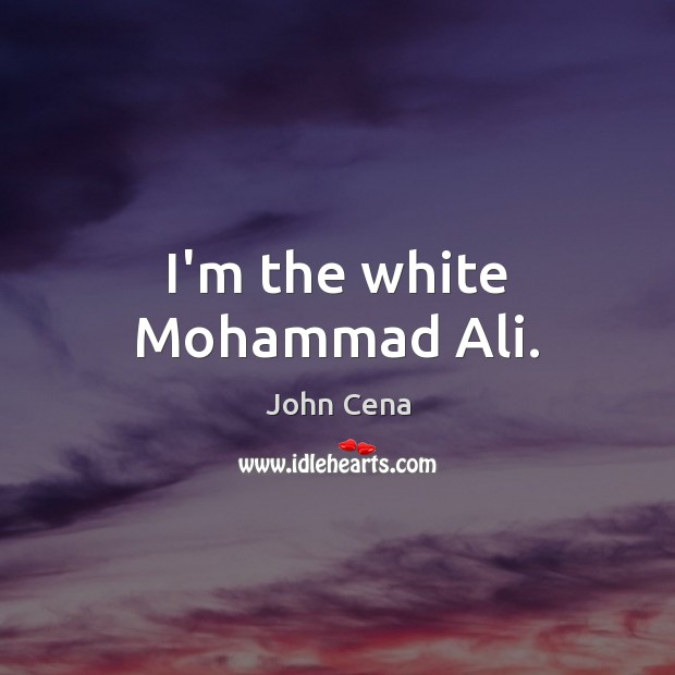 I'm the white Mohammad Ali. John Cena Picture Quote