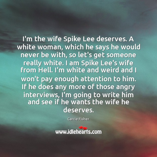 I'm the wife Spike Lee deserves. A white woman, which he says Carrie Fisher Picture Quote