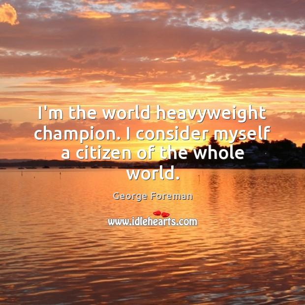 I'm the world heavyweight champion. I consider myself a citizen of the whole world. Image