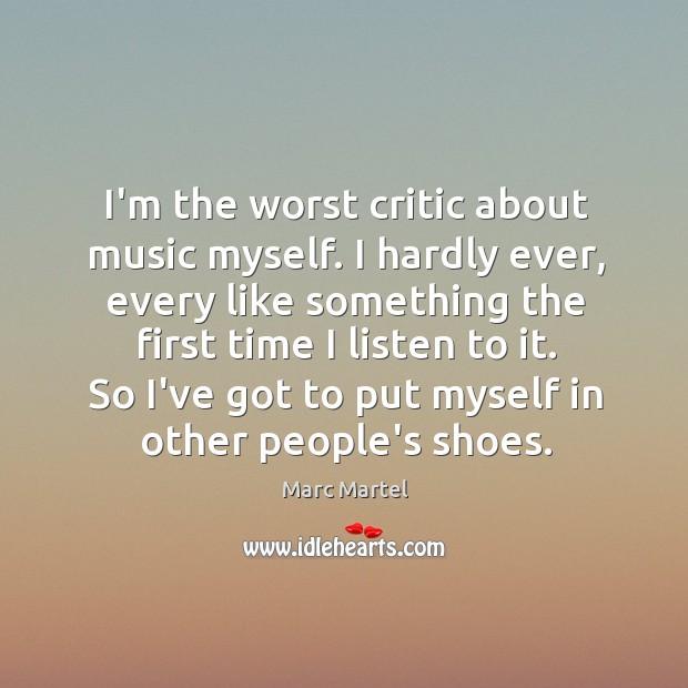 I'm the worst critic about music myself. I hardly ever, every like Image