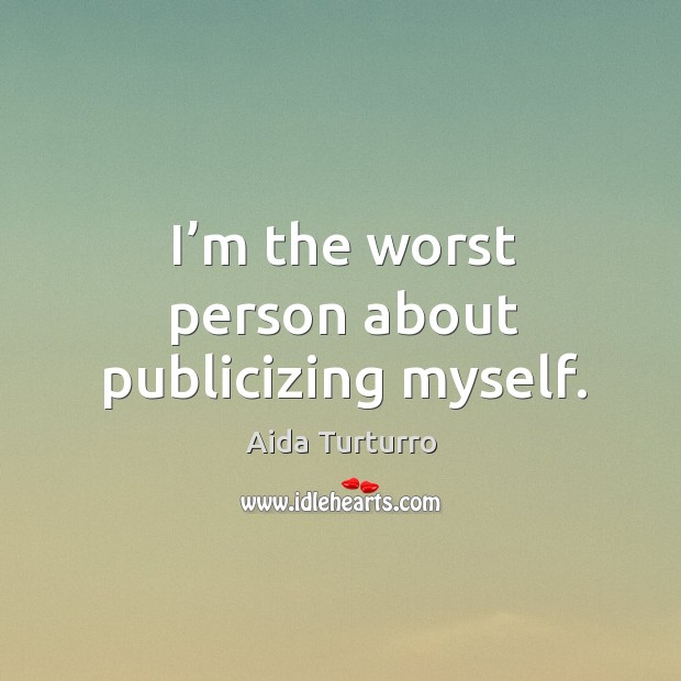 I'm the worst person about publicizing myself. Aida Turturro Picture Quote