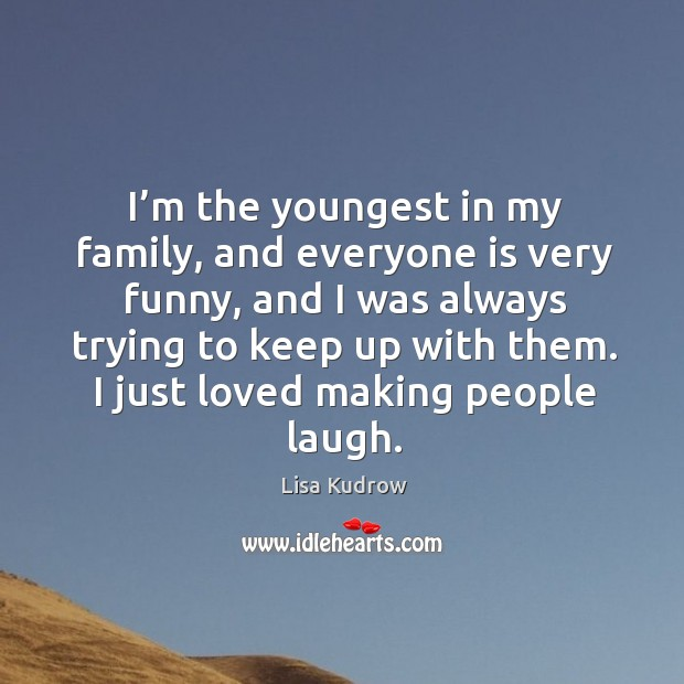 I'm the youngest in my family, and everyone is very funny, and I was always trying Lisa Kudrow Picture Quote