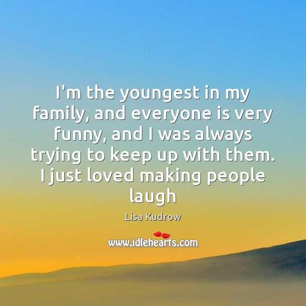 I'm the youngest in my family, and everyone is very funny, and Lisa Kudrow Picture Quote