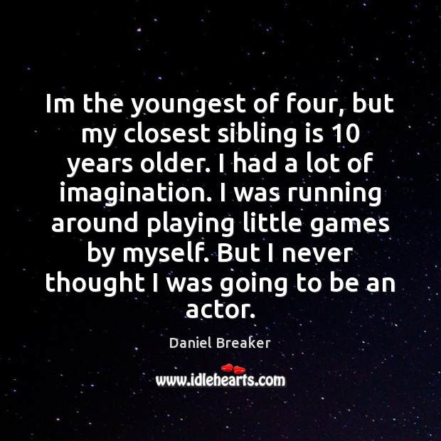 Im the youngest of four, but my closest sibling is 10 years older. Image