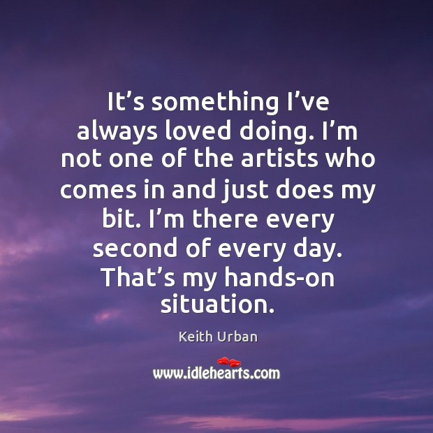 I'm there every second of every day. That's my hands-on situation. Keith Urban Picture Quote
