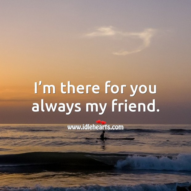 I'm there for you always my friend. Friendship Messages Image
