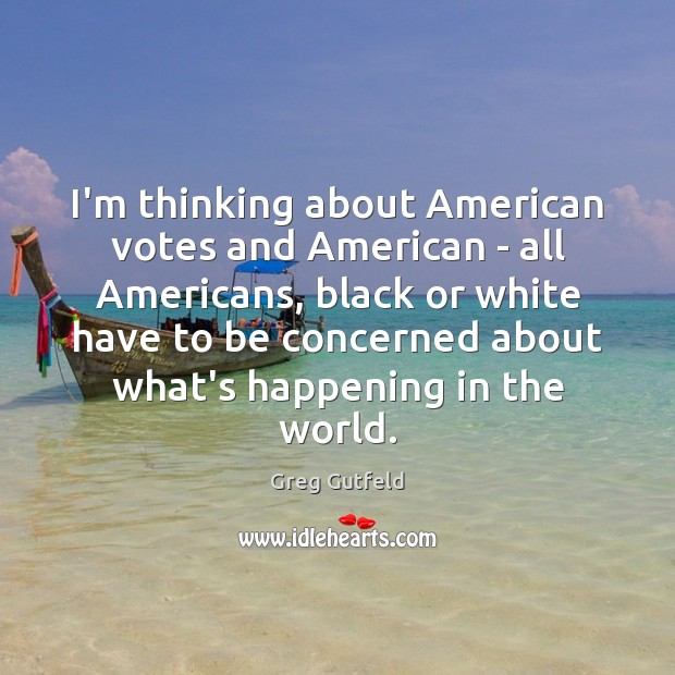 I'm thinking about American votes and American – all Americans, black or Greg Gutfeld Picture Quote