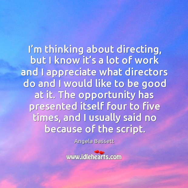 I'm thinking about directing, but I know it's a lot of work and I appreciate what directors Angela Bassett Picture Quote