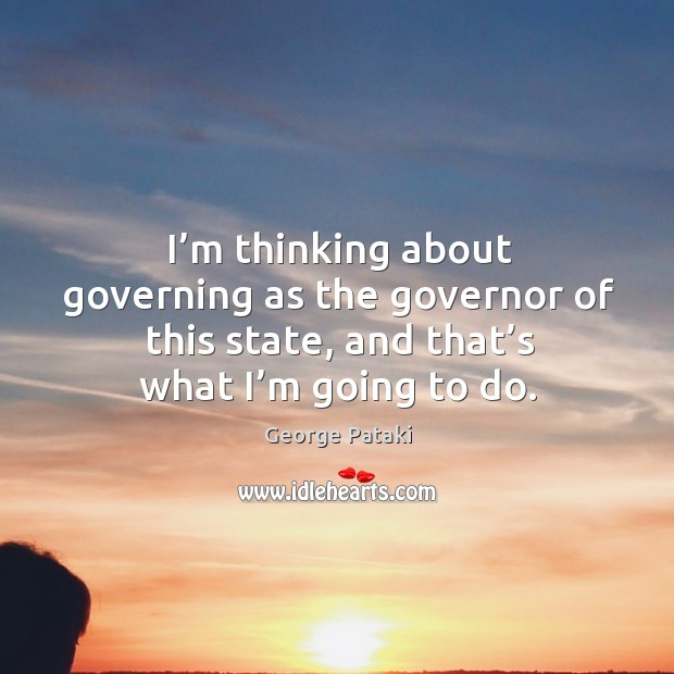 I'm thinking about governing as the governor of this state, and that's what I'm going to do. George Pataki Picture Quote