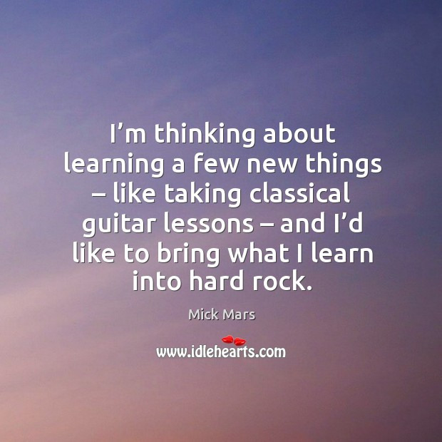 I'm thinking about learning a few new things – like taking classical guitar lessons Mick Mars Picture Quote