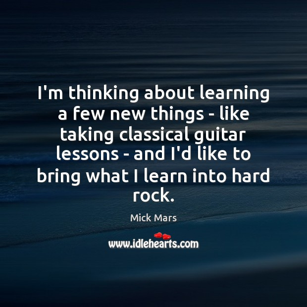I'm thinking about learning a few new things – like taking classical Mick Mars Picture Quote