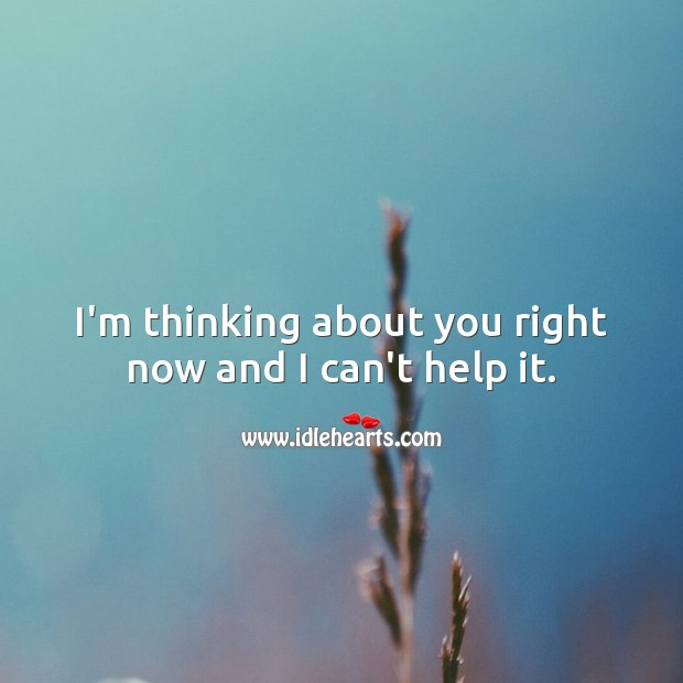 I'm thinking about you right now and I can't help it. Help Quotes Image