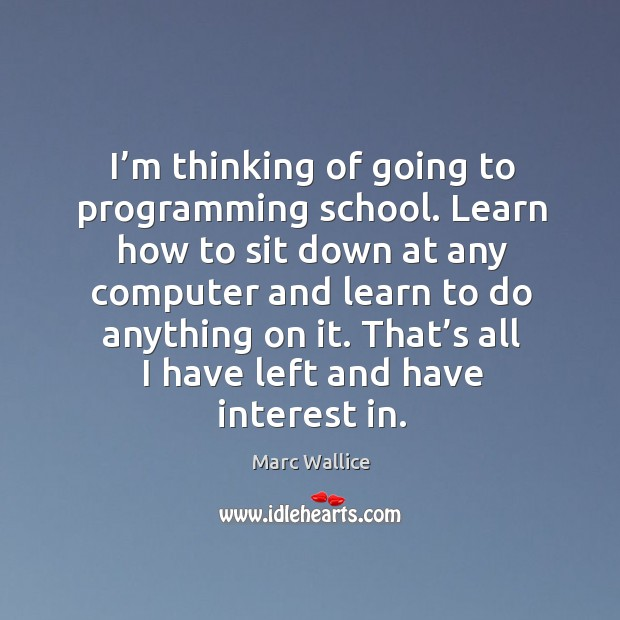 I'm thinking of going to programming school. Learn how to sit down at any computer and Marc Wallice Picture Quote