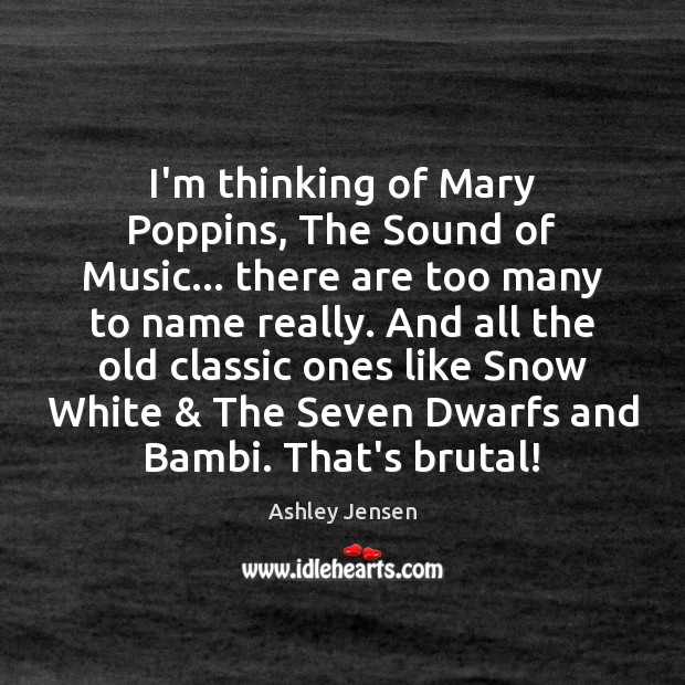 I'm thinking of Mary Poppins, The Sound of Music… there are too Ashley Jensen Picture Quote