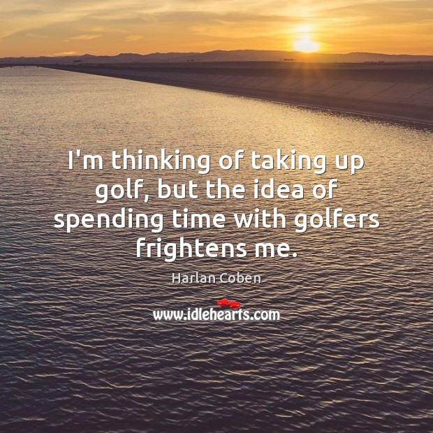 Image, I'm thinking of taking up golf, but the idea of spending time with golfers frightens me.