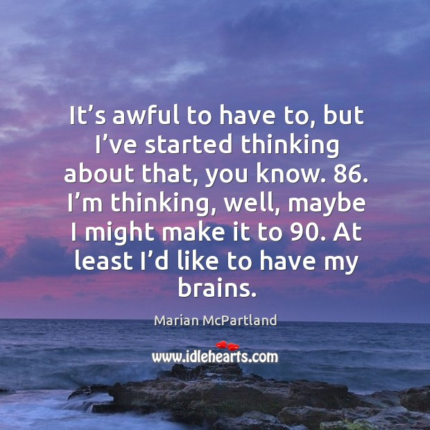 I'm thinking, well, maybe I might make it to 90. At least I'd like to have my brains. Marian McPartland Picture Quote
