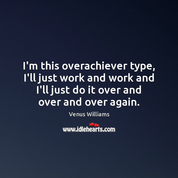 I'm this overachiever type, I'll just work and work and I'll just Venus Williams Picture Quote