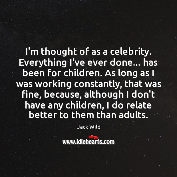 I'm thought of as a celebrity. Everything I've ever done… has been Image