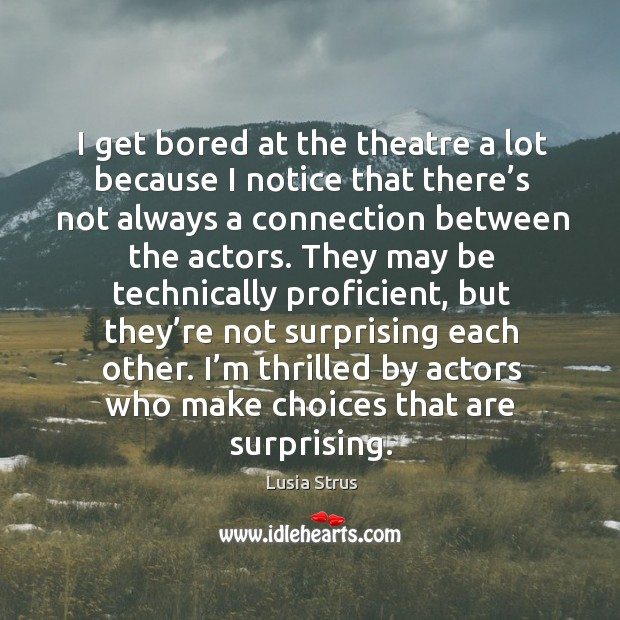 I'm thrilled by actors who make choices that are surprising. Image