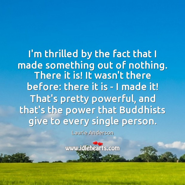 I'm thrilled by the fact that I made something out of nothing. Laurie Anderson Picture Quote