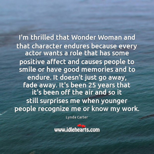 I'm thrilled that Wonder Woman and that character endures because every actor Image