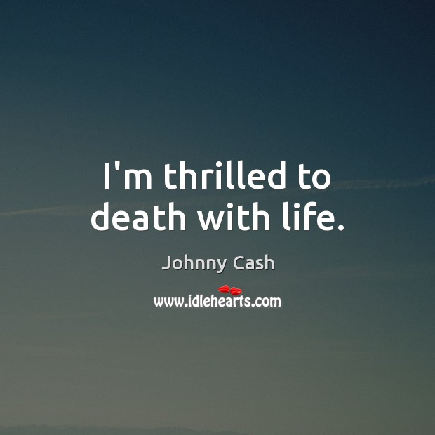 I'm thrilled to death with life. Johnny Cash Picture Quote
