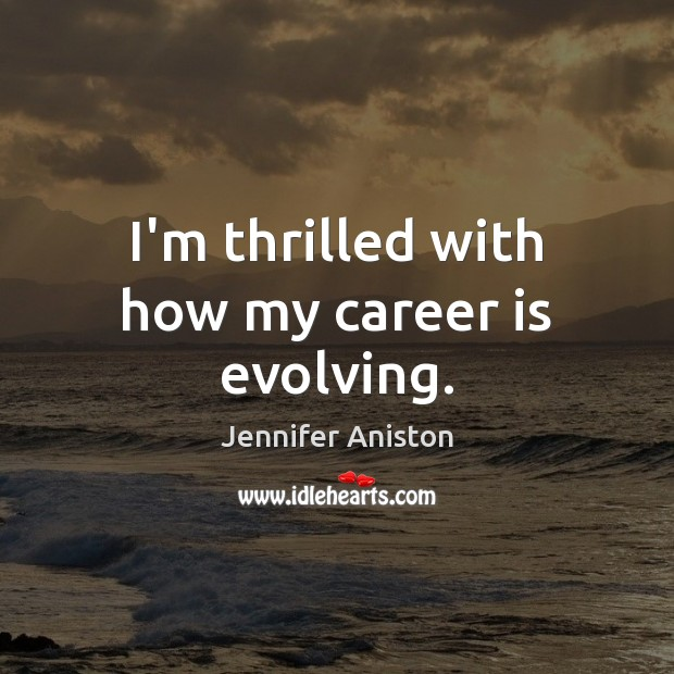 I'm thrilled with how my career is evolving. Jennifer Aniston Picture Quote