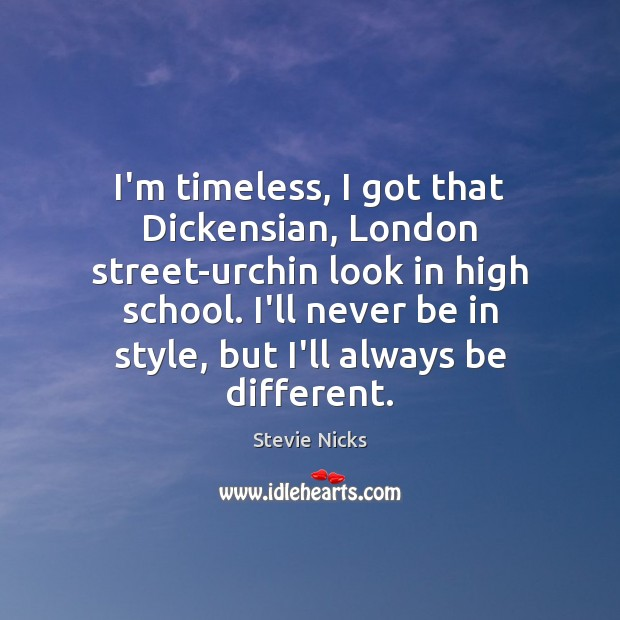 I'm timeless, I got that Dickensian, London street-urchin look in high school. Stevie Nicks Picture Quote