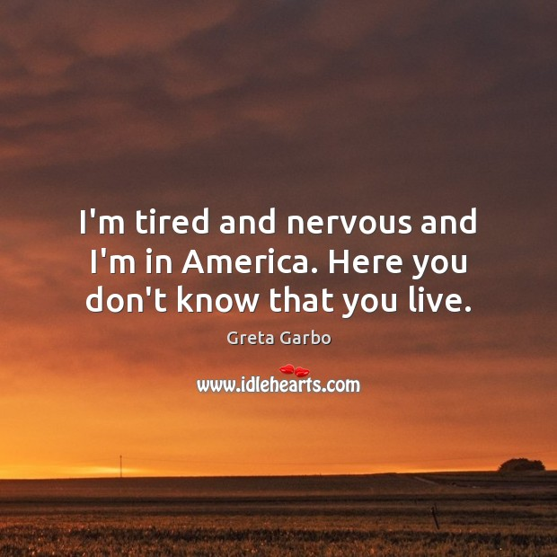 I'm tired and nervous and I'm in America. Here you don't know that you live. Greta Garbo Picture Quote