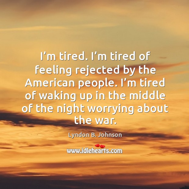Image, I'm tired. I'm tired of feeling rejected by the american people.