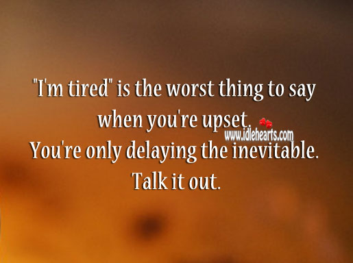"Image, ""i'm tired"" is the worst thing to say when you're upset."