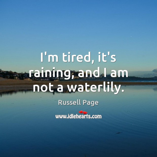 I'm tired, it's raining, and I am not a waterlily. Image