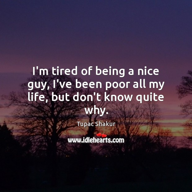 Poor Life Quotes Cool Tupac Shakur Quote I'm Tired Of Being A Nice Guy I've Been Poor
