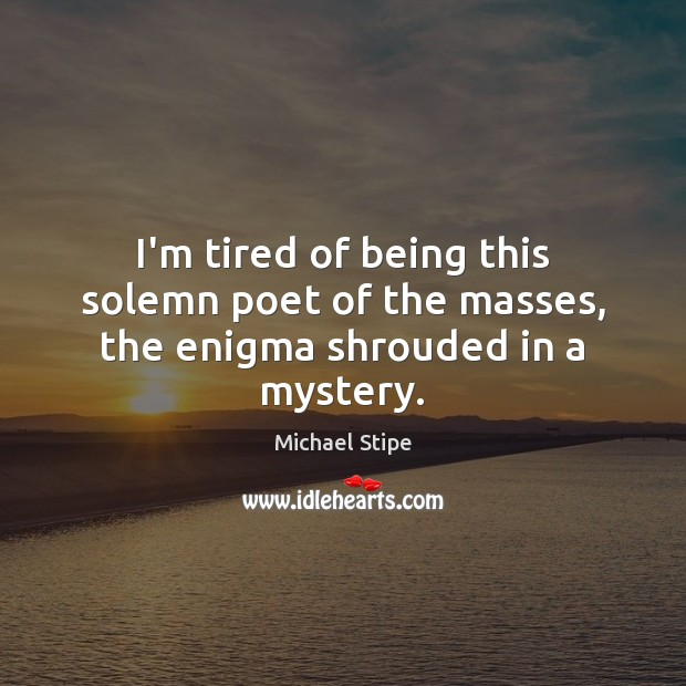 I'm tired of being this solemn poet of the masses, the enigma shrouded in a mystery. Michael Stipe Picture Quote