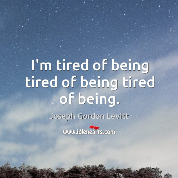 I'm tired of being tired of being tired of being. Image