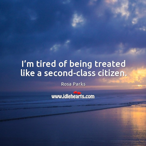 I'm tired of being treated like a second-class citizen. Image