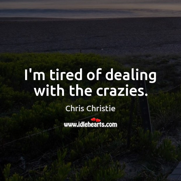 I'm tired of dealing with the crazies. Chris Christie Picture Quote