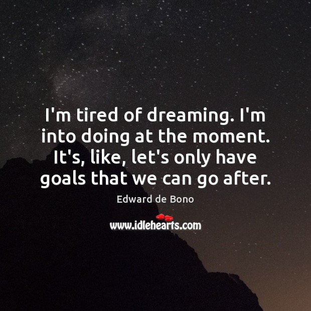 I'm tired of dreaming. I'm into doing at the moment. It's, like, Edward de Bono Picture Quote