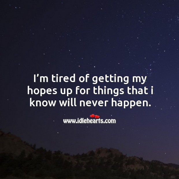 I'm tired of getting my hopes up for things that I know will never happen. Image
