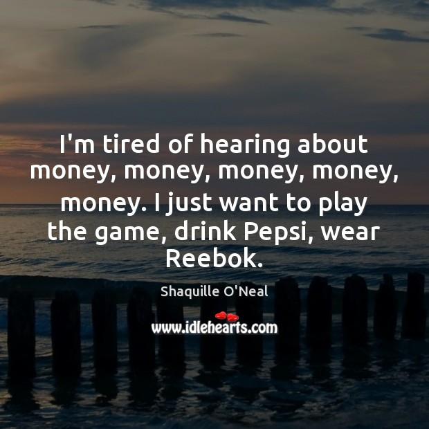 I'm tired of hearing about money, money, money, money, money. I just Image