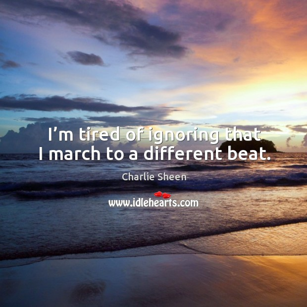 I'm tired of ignoring that I march to a different beat. Image