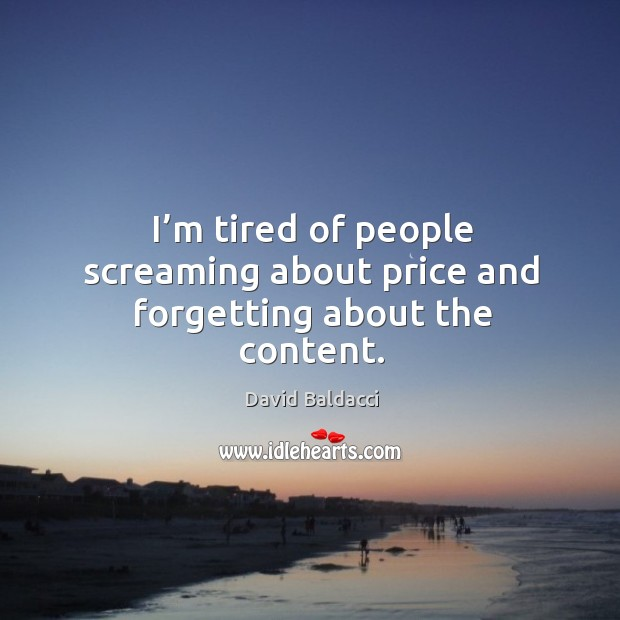 I'm tired of people screaming about price and forgetting about the content. David Baldacci Picture Quote