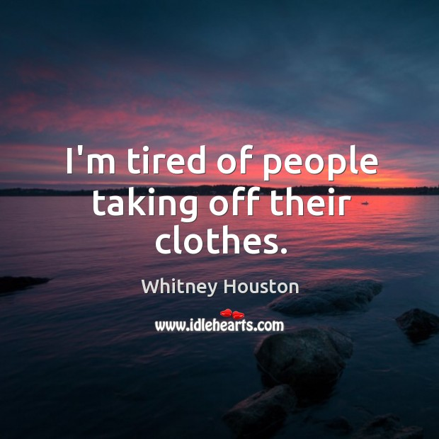 I'm tired of people taking off their clothes. Whitney Houston Picture Quote