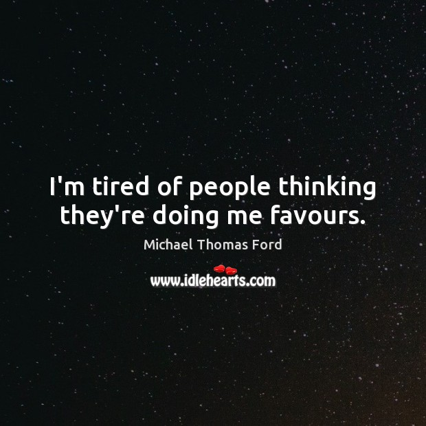 I'm tired of people thinking they're doing me favours. Image