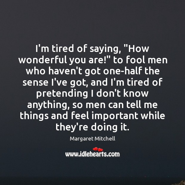 """I'm tired of saying, """"How wonderful you are!"""" to fool men who Margaret Mitchell Picture Quote"""