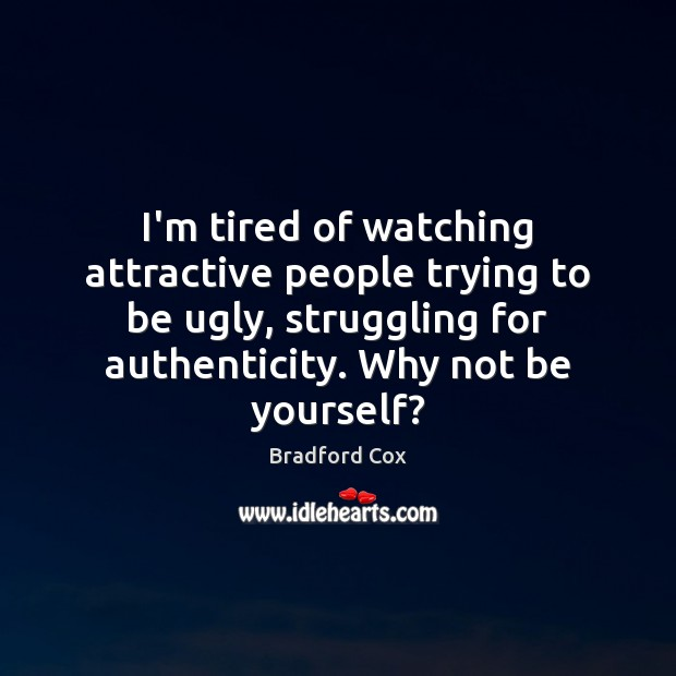 I'm tired of watching attractive people trying to be ugly, struggling for Image