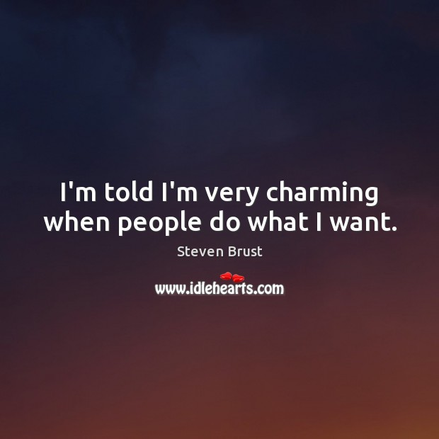 I'm told I'm very charming when people do what I want. Image
